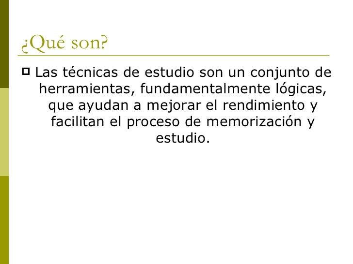 ¿Qué son? <ul><li>Las técnicas de estudio son un conjunto de herramientas, fundamentalmente lógicas, que ayudan a mejorar ...