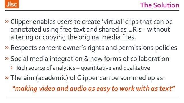 The Solution »Clipper enables users to create 'virtual' clips that can be annotated using free text and shared as URIs - w...