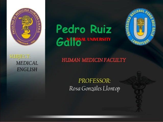 Pedro Ruiz            Gallo              NATIONAL UNIVERSITYSUBJECT:  MEDICAL  ENGLISH                   PROFESSOR:       ...