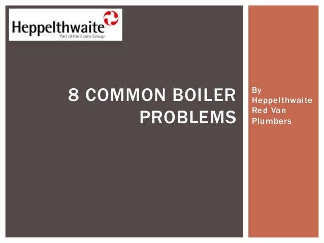 By Heppelthwaite Red Van Plumbers 8 COMMON BOILER PROBLEMS