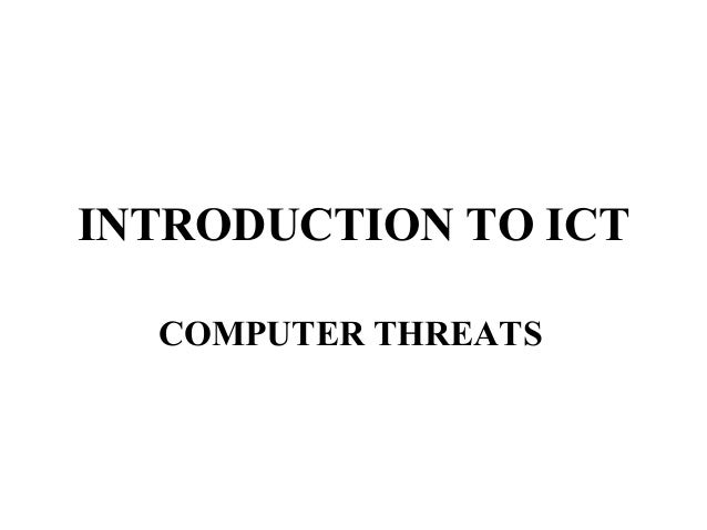 INTRODUCTION TO ICT  COMPUTER THREATS