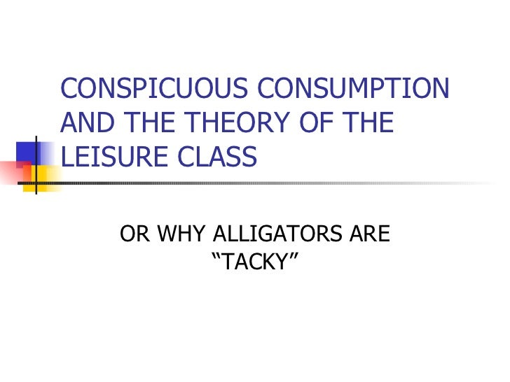 """CONSPICUOUS CONSUMPTION AND THE THEORY OF THE LEISURE CLASS OR WHY ALLIGATORS ARE """"TACKY"""""""