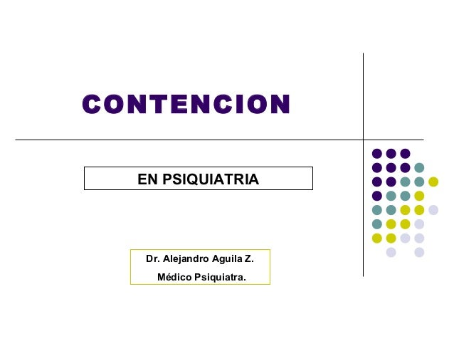 CONTENCION  EN PSIQUIATRIA   Dr. Alejandro Aguila Z.     Médico Psiquiatra.