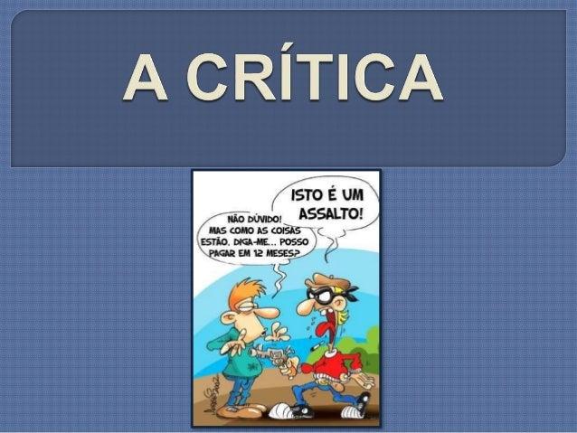 CRITICAR - Para se tomar essa atitude de julgar temos de saber analisar o contexto a ser discutido, para depois criticá-lo...