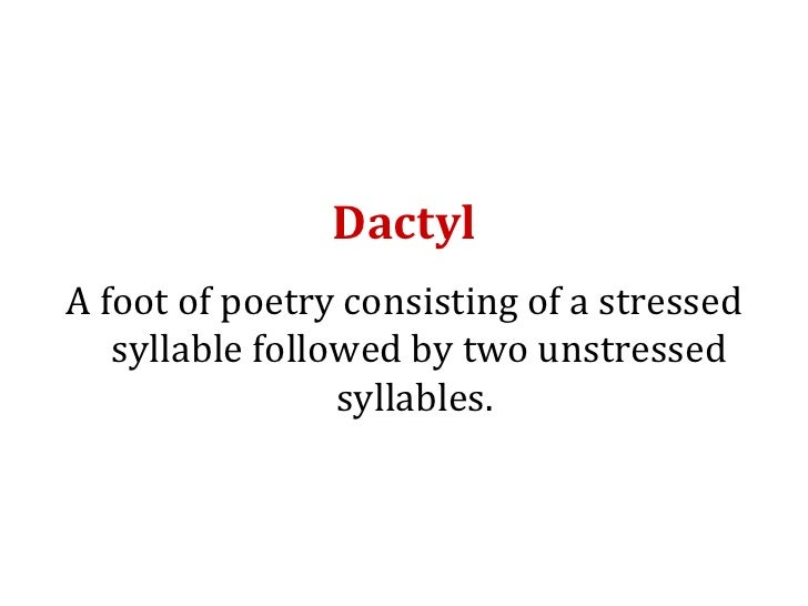 Dactyl <ul><li>A foot of poetry consisting of a stressed syllable followed by two unstressed syllables.  </li></ul>