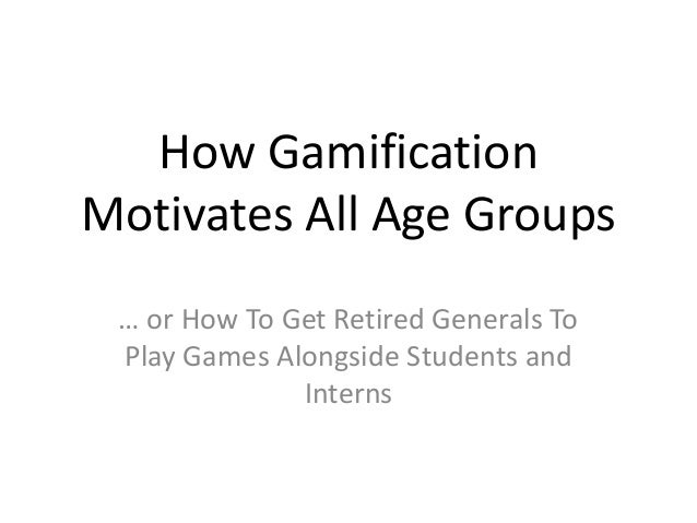 How Gamification Motivates All Age Groups … or How To Get Retired Generals To Play Games Alongside Students and Interns