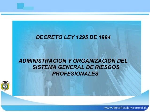 1 DECRETO LEY 1295 DE 1994 ADMINISTRACION Y ORGANIZACIÓN DEL SISTEMA GENERAL DE RIESGOS PROFESIONALES