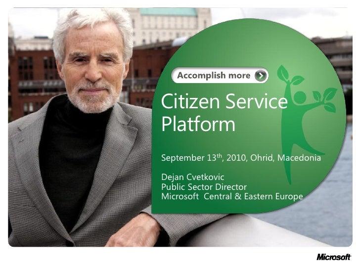 Citizen ServicePlatformSeptember 13th, 2010, Ohrid, MacedoniaDejan CvetkovicPublic Sector DirectorMicrosoft Central & East...