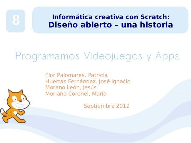 8  Informática creativa con Scratch:  Diseño abierto – una historia  Programamos Videojuegos y Apps Flor Palomares, Patric...