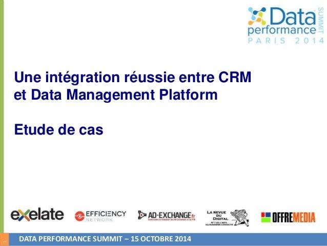 1  Une intégration réussie entre CRM  et Data Management Platform  Etude de cas  DATA PERFORMANCE SUMMIT – 15 OCTOBRE 2014