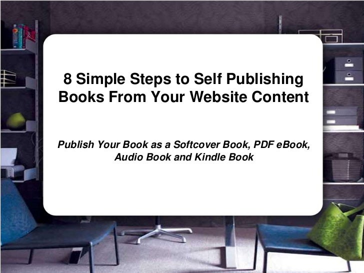 8 Simple Steps to Self Publishing Books From Your Website Content<br />Publish Your Book as a Softcover Book, PDF eBook, A...