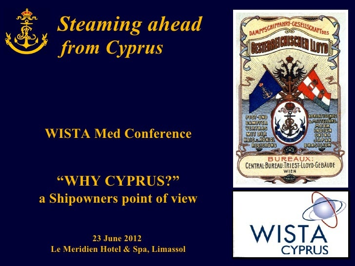 "Steaming ahead   from CyprusWISTA Med Conference  ""WHY CYPRUS?""a Shipowners point of view           23 June 2012 Le Meridi..."