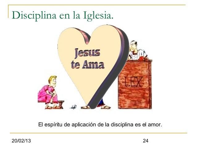 Disciplina en la Iglesia.           El espíritu de aplicación de la disciplina es el amor.20/02/13                        ...