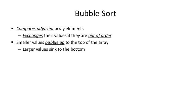 Bubble Sort  Compares adjacent array elements – Exchanges their values if they are out of order  Smaller values bubble u...