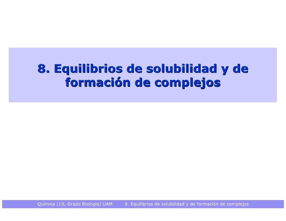 8. Equilibrios de solubilidad y de    formación de complejosQuímica (1S, Grado Biología) UAM   8. Equilibrios de solubilid...