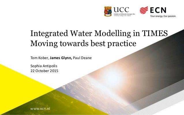 www.ecn.nl Integrated Water Modelling in TIMES Moving towards best practice Tom Kober, James Glynn, Paul Deane Sophia Anti...