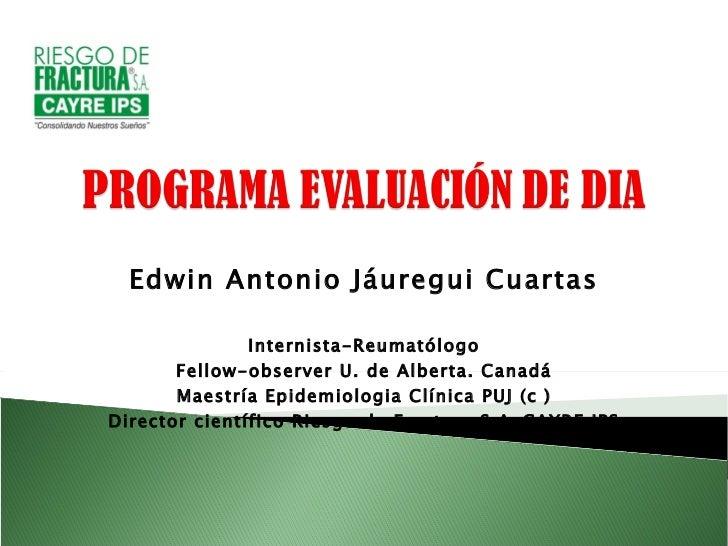 Edwin Antonio Jáuregui Cuartas Internista-Reumatólogo Fellow-observer U. de Alberta. Canadá Maestría Epidemiologia Clínica...