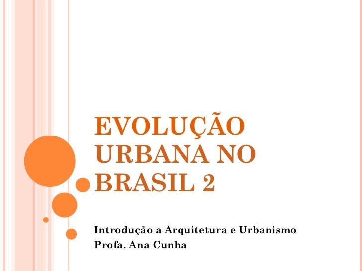 EVOLUÇÃO  URBANA NO BRASIL 2  Introdução a Arquitetura e Urbanismo Profa. Ana Cunha