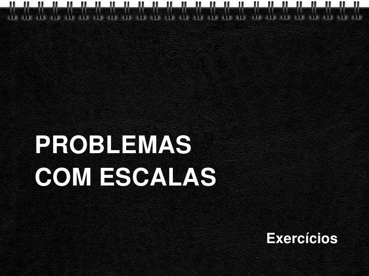 PROBLEMAS COM ESCALAS<br />Exercícios<br />