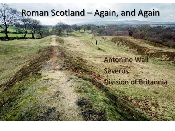 Roman Scotland – Again, and Again                   Antonine Wall                   Severus                   Division of ...