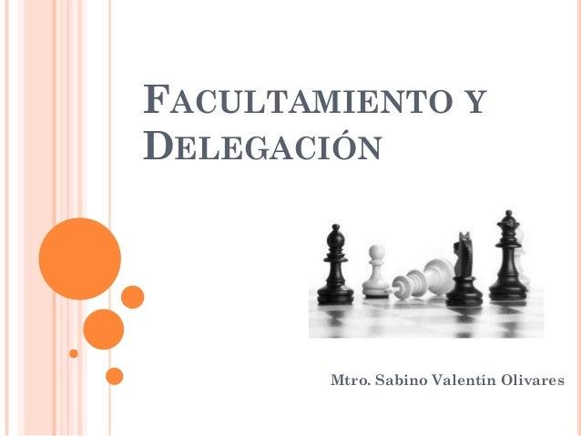FACULTAMIENTO Y DELEGACIÓN Mtro. Sabino Valentín Olivares