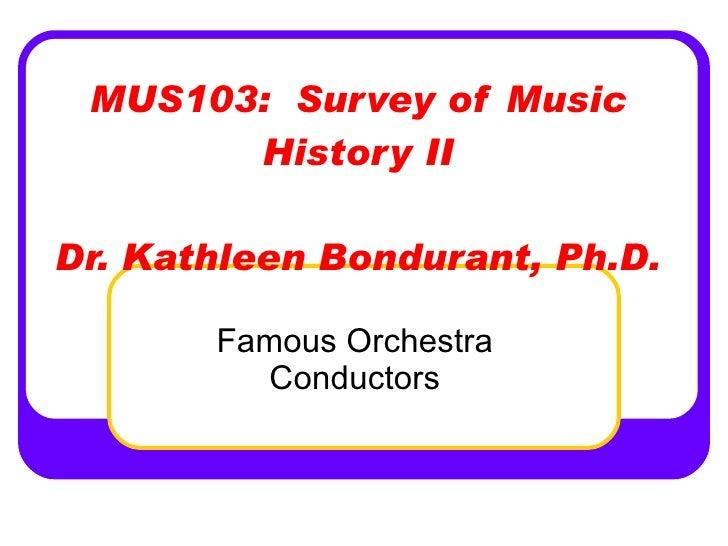 MUS103:  Survey of Music History II Dr. Kathleen Bondurant, Ph.D. Famous Orchestra Conductors