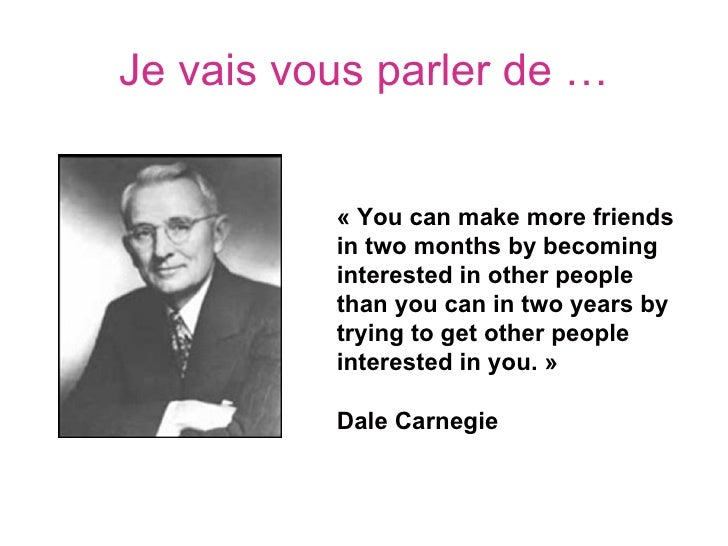 Je vais vous parler de …          « You can make more friends           in two months by becoming           interested in ...