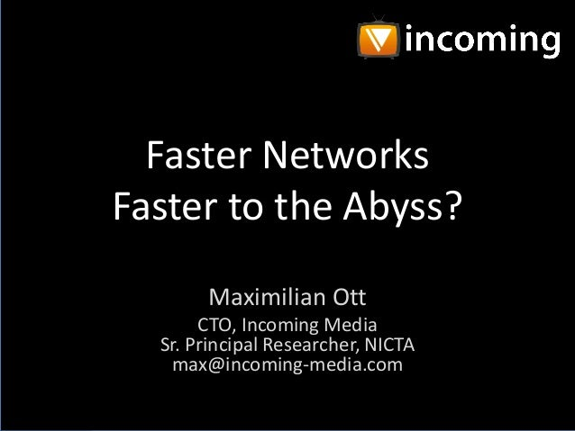 Faster Networks Faster to the Abyss? Maximilian Ott CTO, Incoming Media Sr. Principal Researcher, NICTA max@incoming-media...