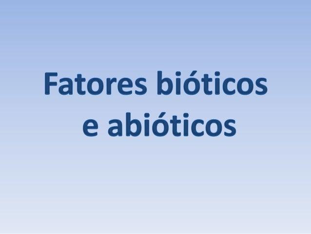 Fatores bióticos e abióticos - definição  • Os fatores bióticos são todos os efeitos causados pelos    organismos vivos (b...