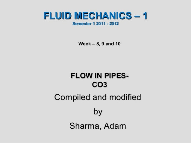 FLUID MECHANICS – 1      Semester 1 2011 - 2012        Week – 8, 9 and 10     FLOW IN PIPES-         CO3  Compiled and mod...