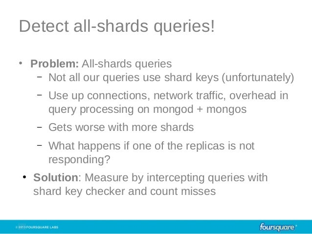 2013Detect all-shards queries!• Problem: All-shards queries– Not all our queries use shard keys (unfortunately)– Use up co...