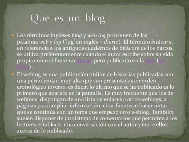  Los términos ingleses blog y web log provienen de las  palabras web y log (log en inglés = diario). El término bitácora,...
