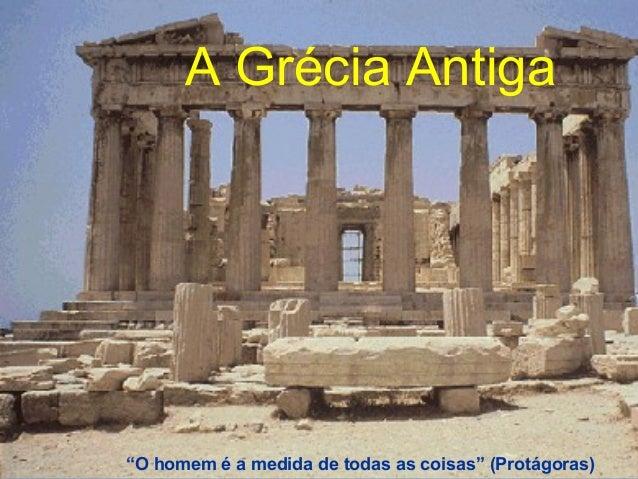 """A Grécia AntigaA Grécia AntigaA Grécia Antiga""""O homem é a medida de todas as coisas"""" (Protágoras)"""