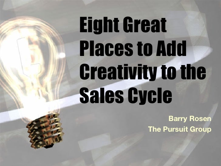 Eight Great Places to Add Creativity to the Sales Cycle Barry Rosen The Pursuit Group
