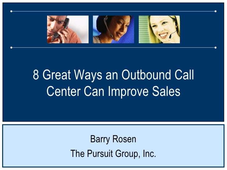 8 Great Ways an Outbound Call Center Can Improve Sales Barry Rosen The Pursuit Group, Inc.