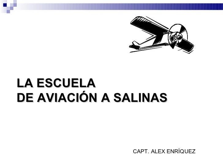 LA ESCUELADE AVIACIÓN A SALINAS                CAPT. ALEX ENRÍQUEZ