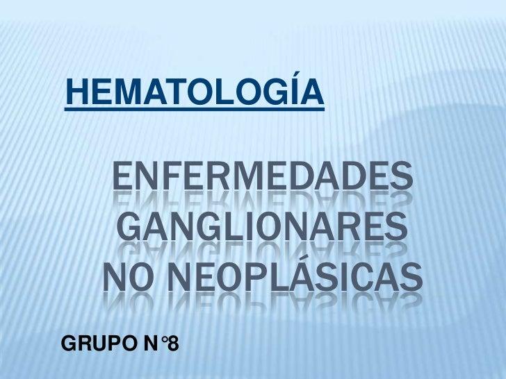 HEMATOLOGÍA<br />ENFERMEDADES GANGLIONARESNO NEOPLÁSICAS<br />GRUPO N°8<br />