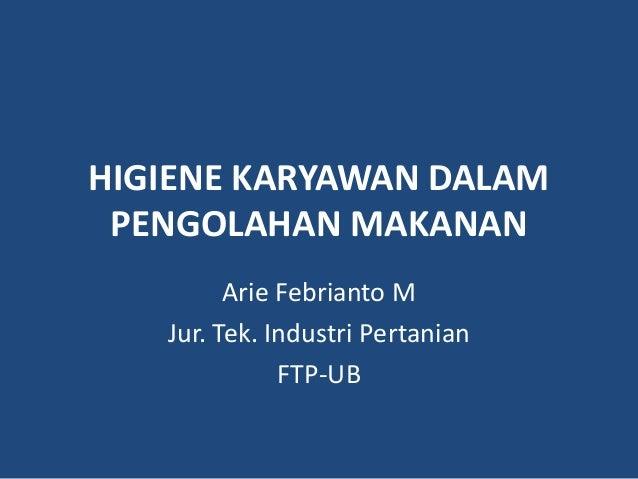 HIGIENE KARYAWAN DALAMPENGOLAHAN MAKANANArie Febrianto MJur. Tek. Industri PertanianFTP-UB