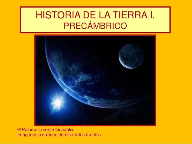 HISTORIA DE LA TIERRA I.                      PRECÁMBRICO© Paloma Lorente GuadalixImágenes extraídas de diferentes fuentes