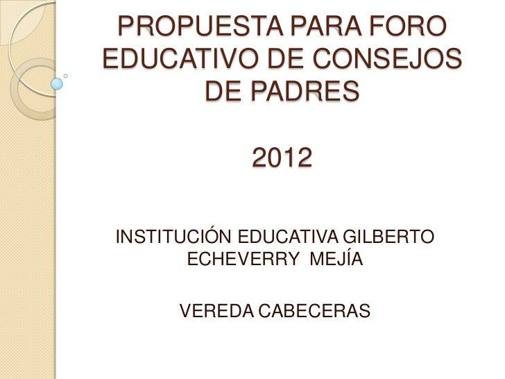 PROPUESTA PARA FOROEDUCATIVO DE CONSEJOS      DE PADRES            2012INSTITUCIÓN EDUCATIVA GILBERTO       ECHEVERRY MEJÍ...
