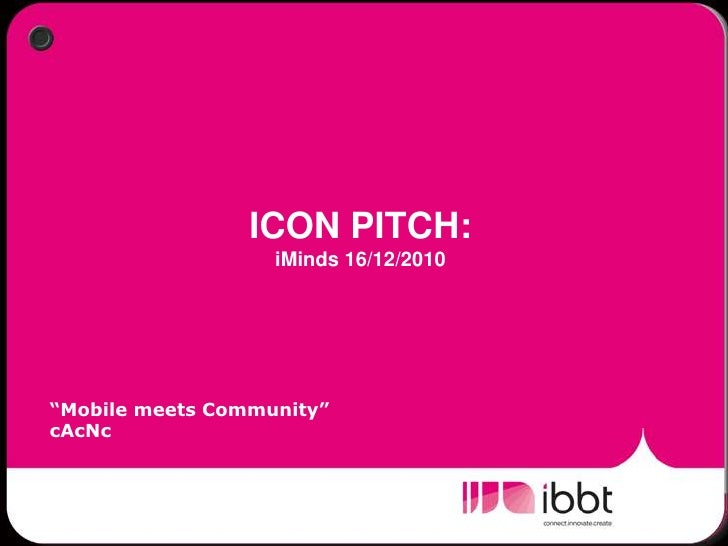 """ICON PITCH:  iMinds 16/12/2010<br />""""Mobile meets Community""""<br />cAcNc<br />"""
