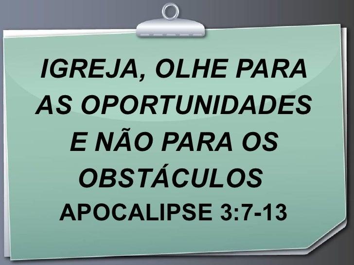 IGREJA, OLHE PARA AS OPORTUNIDADES E NÃO PARA OS OBSTÁCULOS  APOCALIPSE 3:7-13