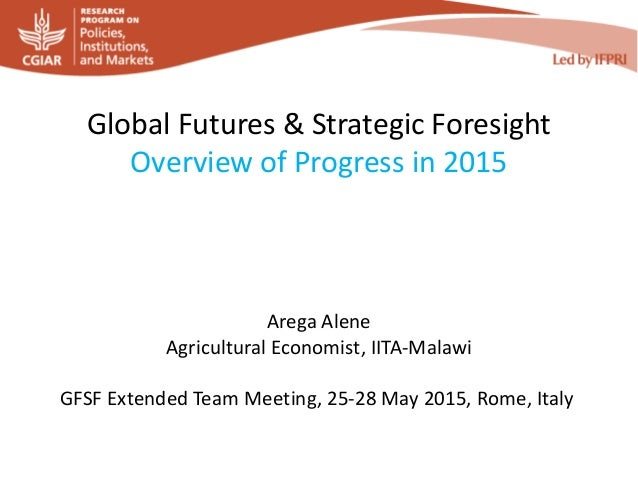 Global Futures & Strategic Foresight Overview of Progress in 2015 Arega Alene Agricultural Economist, IITA-Malawi GFSF Ext...
