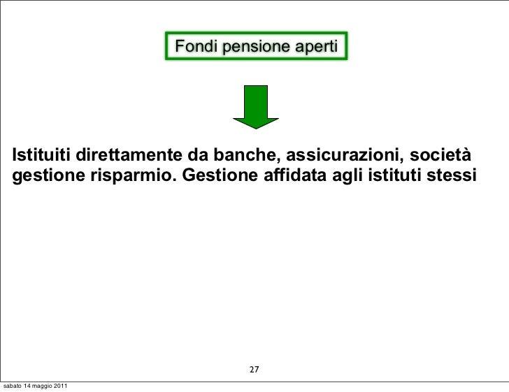 Fondi pensione aperti  Istituiti direttamente da banche, assicurazioni, società  gestione risparmio. Gestione affidata agl...