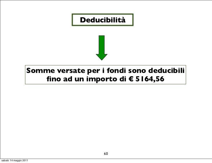 Deducibilità                   Somme versate per i fondi sono deducibili                       fino ad un importo di € 5164...