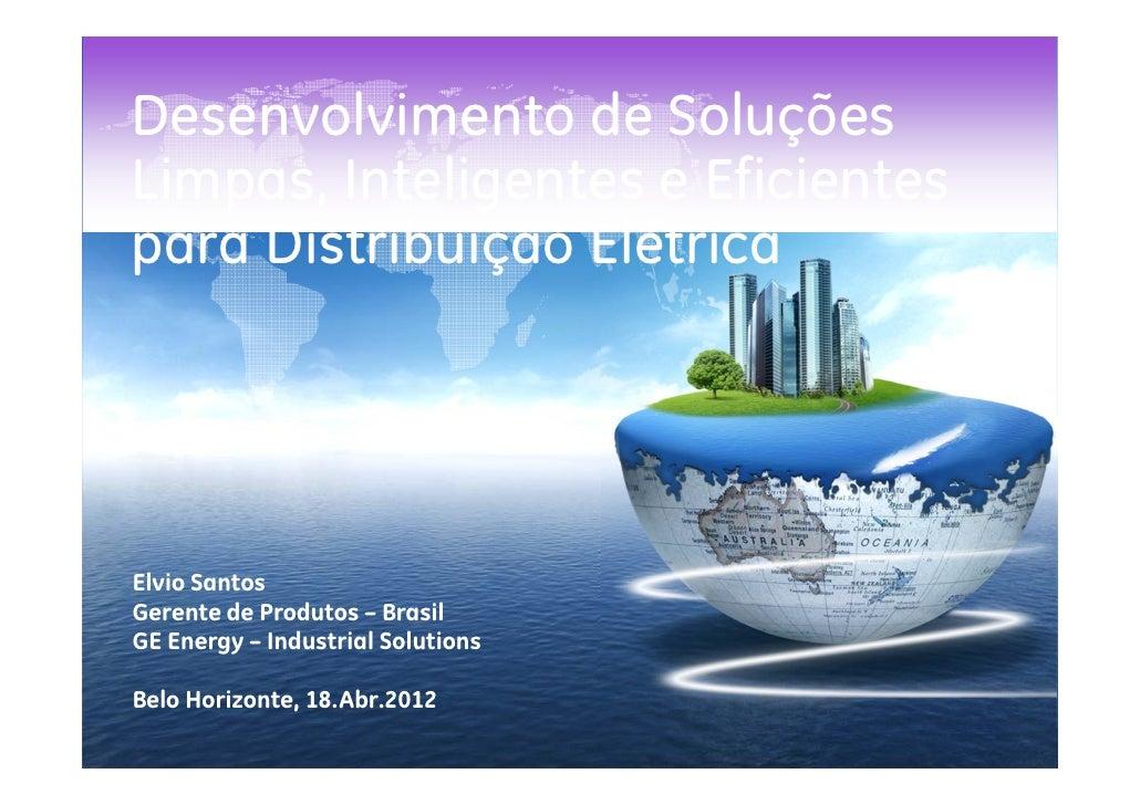 Desenvolvimento de SoluçõesLimpas, Inteligentes e Eficientespara Distribuição ElétricaElvio SantosGerente de Produtos – Br...