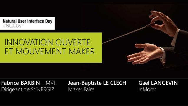 INNOVATION OUVERTE ET MOUVEMENT MAKER Fabrice BARBIN – MVP Dirigeant de SYNERGIZ Jean-Baptiste LE CLECH' Maker Faire Gaël ...