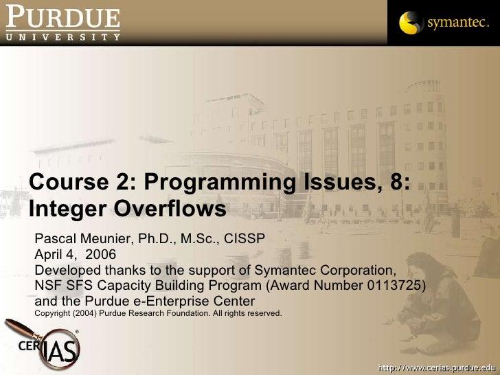 Course 2: Programming Issues, 8: Integer Overflows <ul><li>Pascal Meunier, Ph.D., M.Sc., CISSP </li></ul><ul><li>April 4, ...