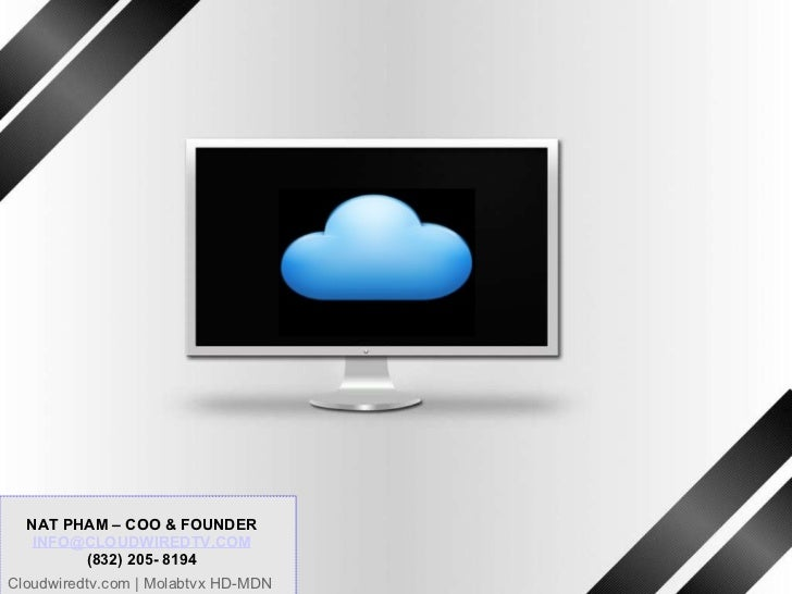 CLOUDWIREDTV its TV @ your service Investor Presentation [Date] NAT PHAM – COO & FOUNDER [email_address] (832) 205- 8194 C...