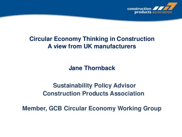 Circular Economy Thinking in Construction A view from UK manufacturers Jane Thornback Sustainability Policy Advisor Constr...